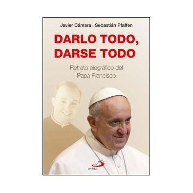 Darlo todo, darse todo. Retrato biográfico del Papa Francisco