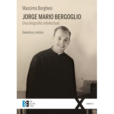 Jorge Mario Bergoglio. Una biografía intelectual. Dialéctica y mística