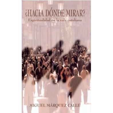 ¿Hacia dónde mirar? Espiritualidad en la vida cotidiana Miguel Márquez Calle