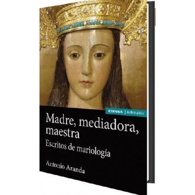 Madre, mediadora, maestra. Escritos de Mariología